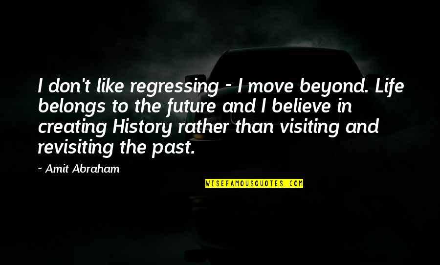 Past & Future Life Quotes By Amit Abraham: I don't like regressing - I move beyond.
