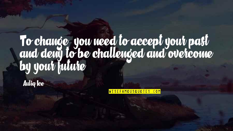 Past & Future Life Quotes By Auliq Ice: To change, you need to accept your past