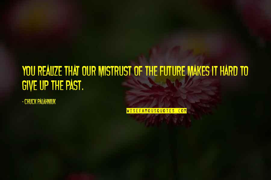 Past & Future Life Quotes By Chuck Palahniuk: You realize that our mistrust of the future