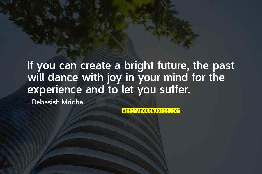 Past & Future Life Quotes By Debasish Mridha: If you can create a bright future, the