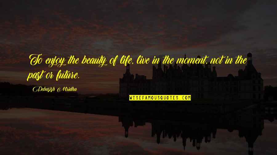 Past & Future Life Quotes By Debasish Mridha: To enjoy the beauty of life, live in