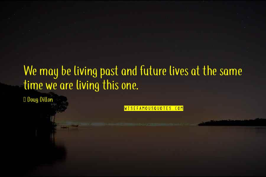 Past & Future Life Quotes By Doug Dillon: We may be living past and future lives
