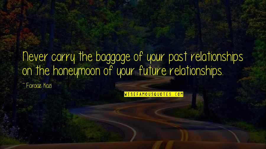 Past & Future Life Quotes By Faraaz Kazi: Never carry the baggage of your past relationships