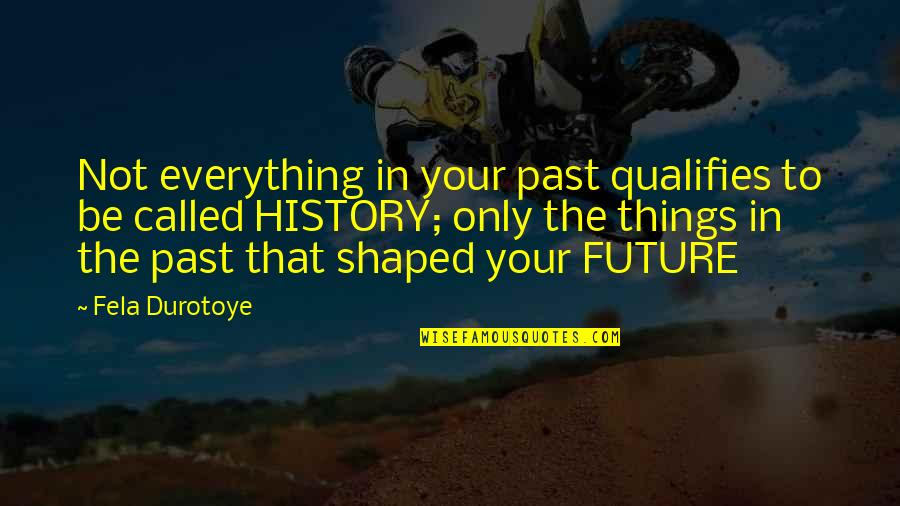 Past & Future Life Quotes By Fela Durotoye: Not everything in your past qualifies to be