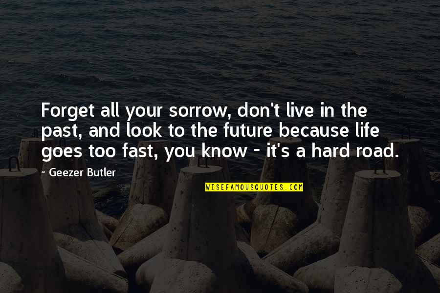 Past & Future Life Quotes By Geezer Butler: Forget all your sorrow, don't live in the