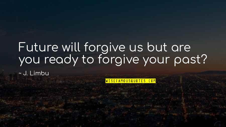 Past & Future Life Quotes By J. Limbu: Future will forgive us but are you ready