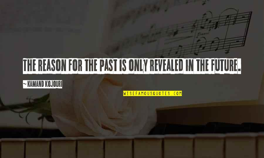 Past & Future Life Quotes By Kamand Kojouri: The reason for the past is only revealed