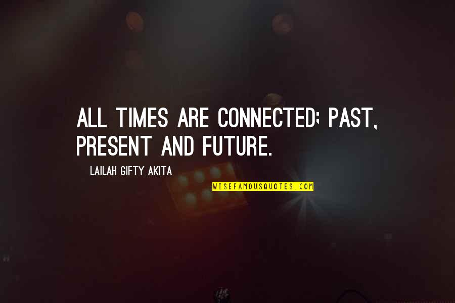 Past & Future Life Quotes By Lailah Gifty Akita: All times are connected; past, present and future.