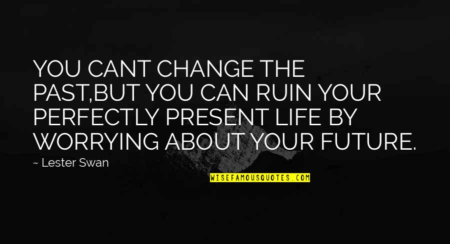 Past & Future Life Quotes By Lester Swan: YOU CANT CHANGE THE PAST,BUT YOU CAN RUIN