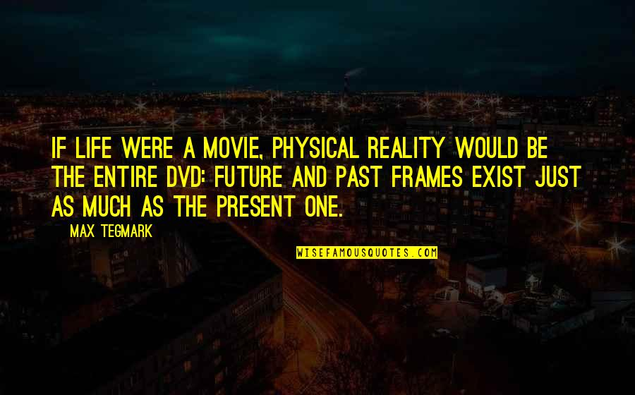 Past & Future Life Quotes By Max Tegmark: If life were a movie, physical reality would