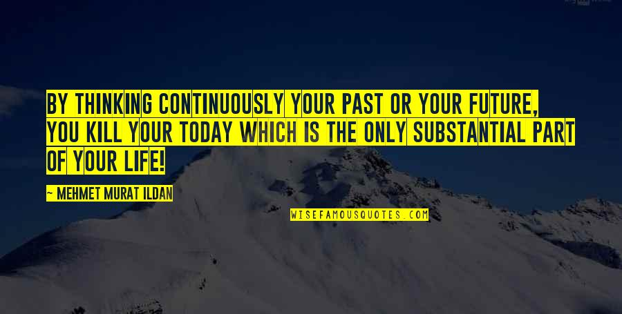 Past & Future Life Quotes By Mehmet Murat Ildan: By thinking continuously your past or your future,