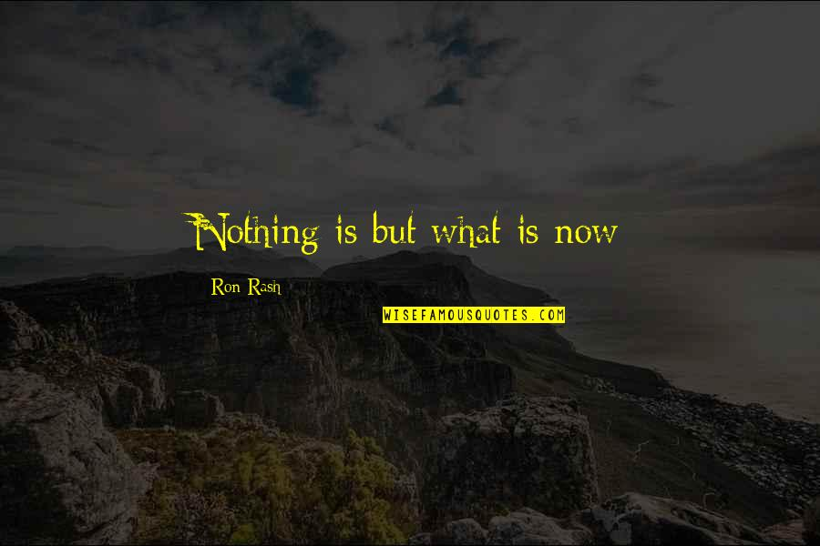 Past & Future Life Quotes By Ron Rash: Nothing is but what is now
