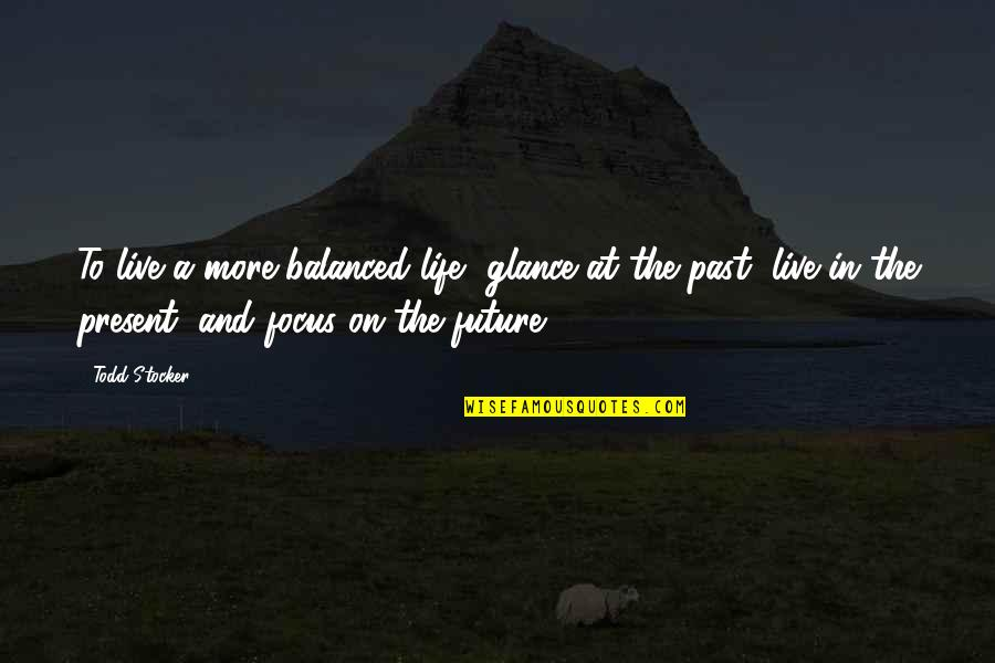 Past & Future Life Quotes By Todd Stocker: To live a more balanced life, glance at