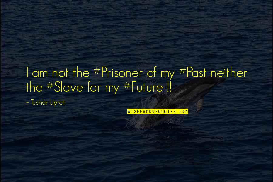 Past & Future Life Quotes By Tushar Upreti: I am not the #Prisoner of my #Past
