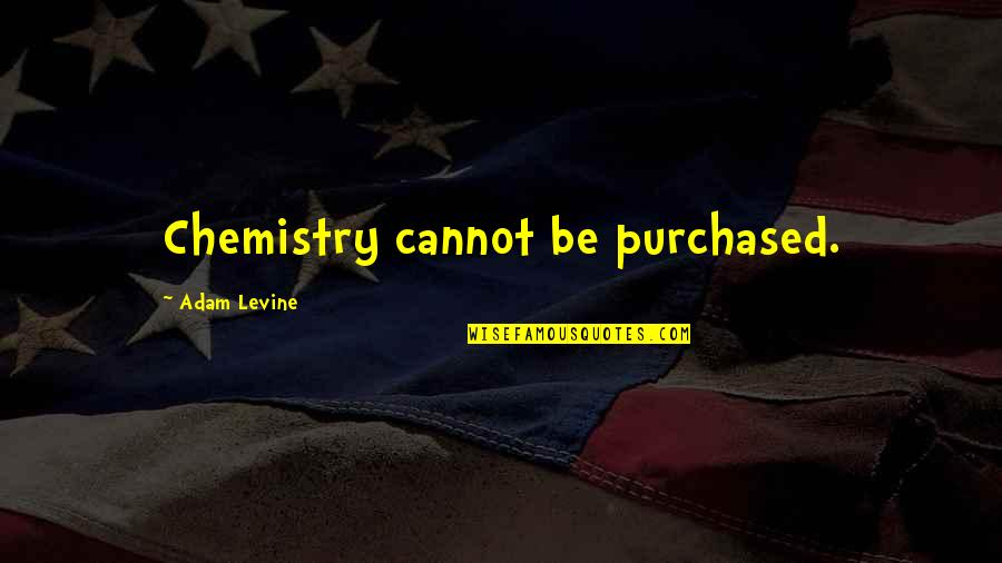 Past Keeps Haunting Me Quotes By Adam Levine: Chemistry cannot be purchased.