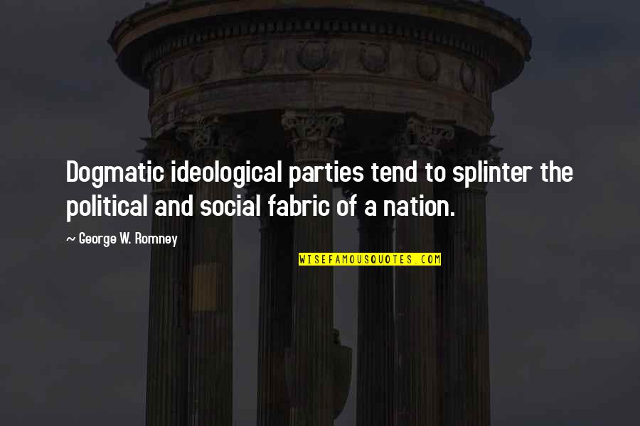 Past Keeps Haunting Me Quotes By George W. Romney: Dogmatic ideological parties tend to splinter the political