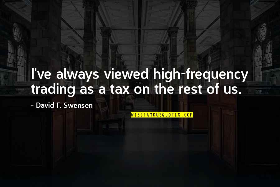 Past Present And Future Love Quotes By David F. Swensen: I've always viewed high-frequency trading as a tax