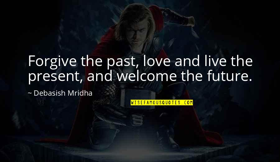 Past Present And Future Love Quotes By Debasish Mridha: Forgive the past, love and live the present,