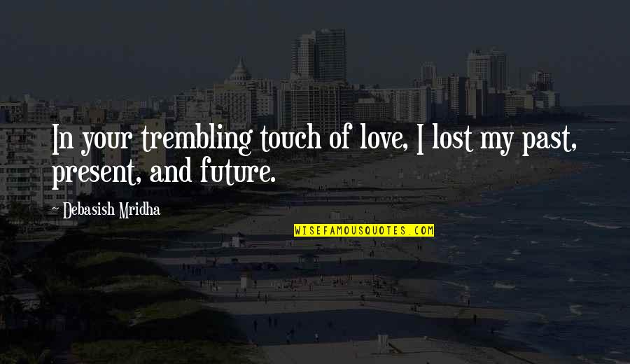 Past Present And Future Love Quotes By Debasish Mridha: In your trembling touch of love, I lost