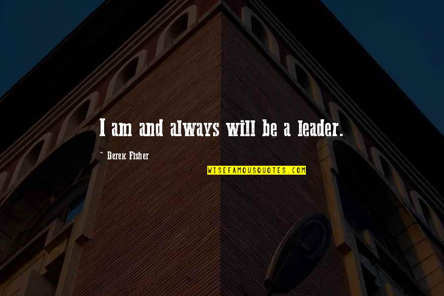 Past Present And Future Love Quotes By Derek Fisher: I am and always will be a leader.