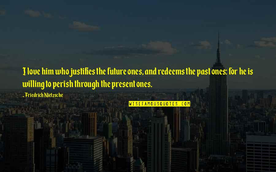 Past Present And Future Love Quotes By Friedrich Nietzsche: I love him who justifies the future ones,