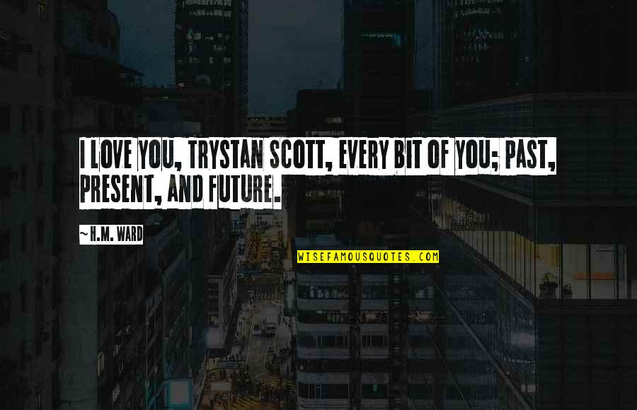 Past Present And Future Love Quotes By H.M. Ward: I love you, Trystan Scott, every bit of