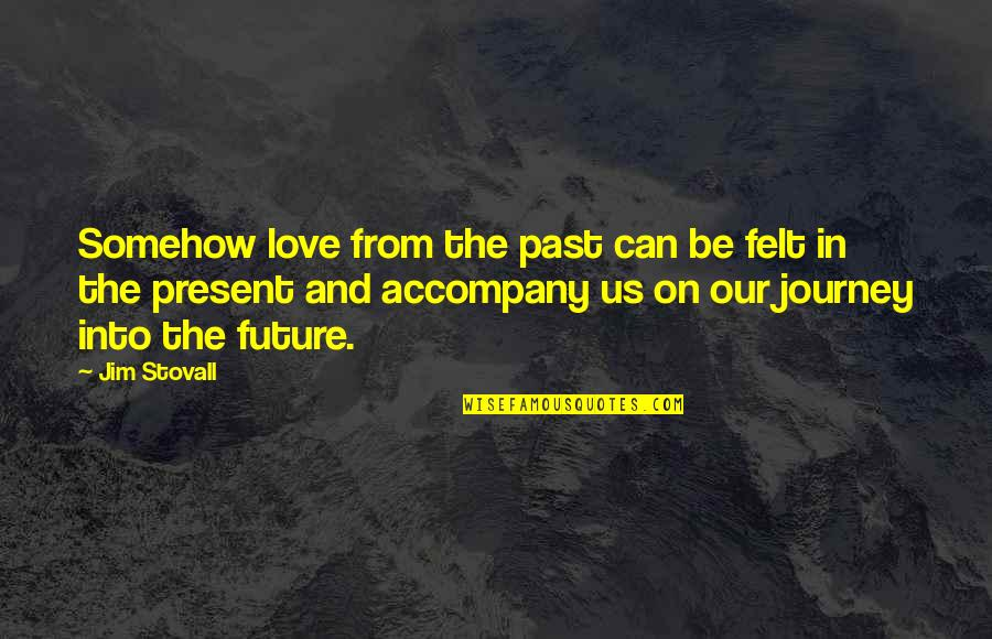 Past Present And Future Love Quotes By Jim Stovall: Somehow love from the past can be felt