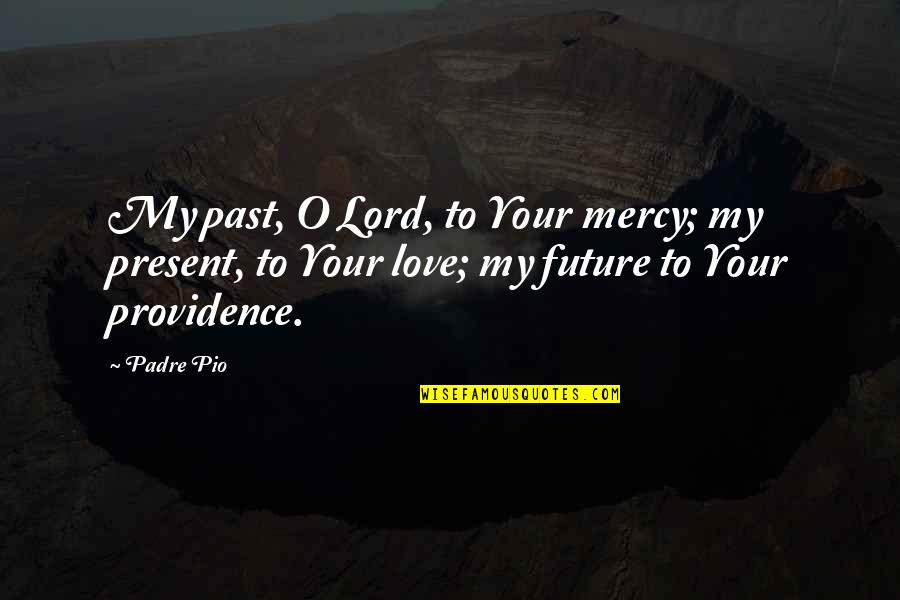 Past Present And Future Love Quotes By Padre Pio: My past, O Lord, to Your mercy; my