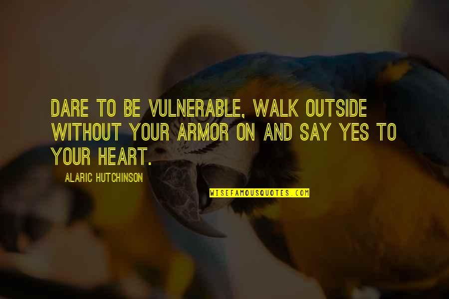 Past Self Quotes By Alaric Hutchinson: Dare to be vulnerable, walk outside without your