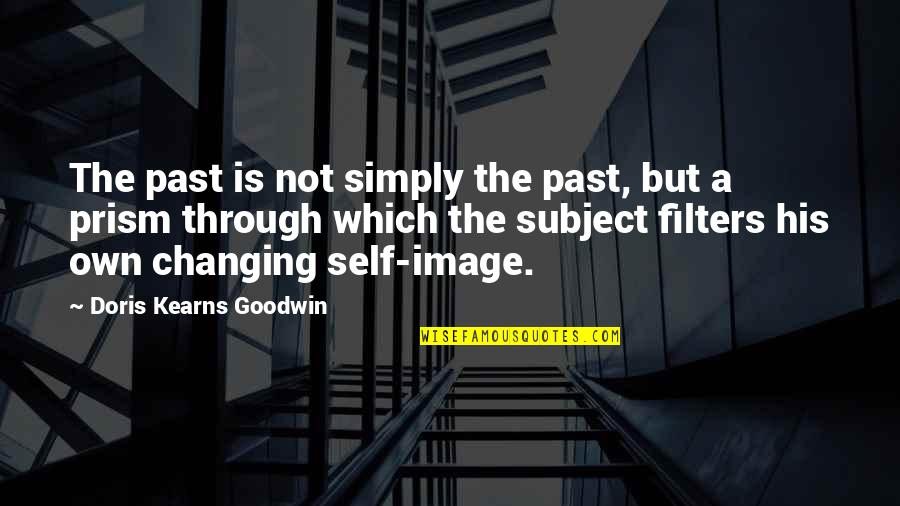 Past Self Quotes By Doris Kearns Goodwin: The past is not simply the past, but