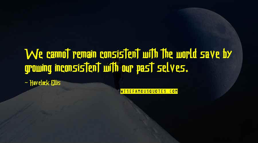 Past Self Quotes By Havelock Ellis: We cannot remain consistent with the world save