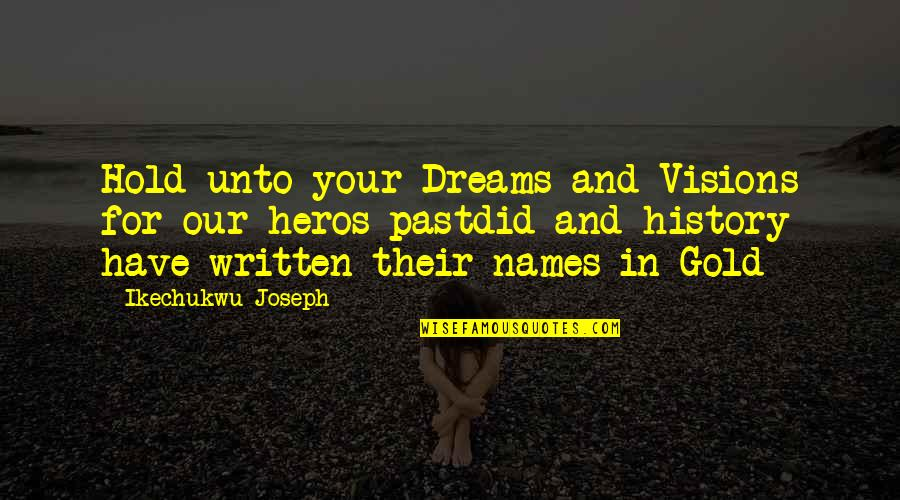 Past Self Quotes By Ikechukwu Joseph: Hold unto your Dreams and Visions for our