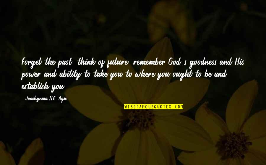 Past Self Quotes By Jaachynma N.E. Agu: Forget the past, think of future, remember God's