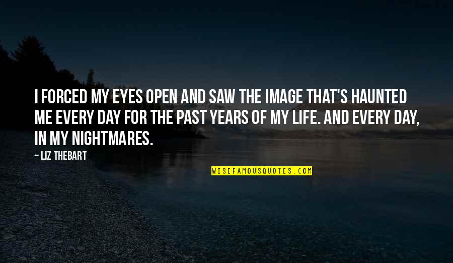Past Self Quotes By Liz Thebart: I forced my eyes open and saw the