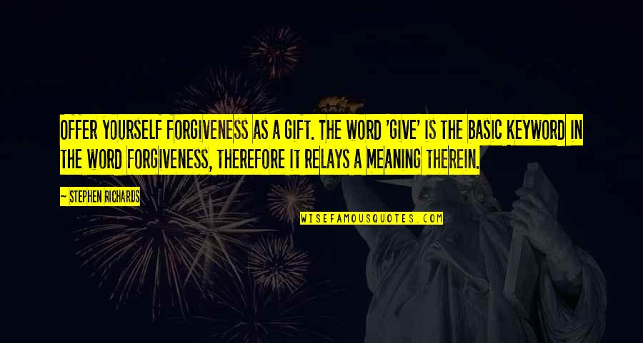 Past Self Quotes By Stephen Richards: Offer yourself forgiveness as a gift. The word