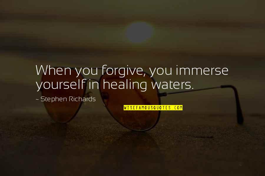 Past Self Quotes By Stephen Richards: When you forgive, you immerse yourself in healing