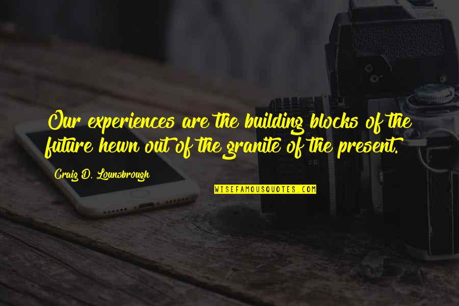 Past Shaping Future Quotes By Craig D. Lounsbrough: Our experiences are the building blocks of the