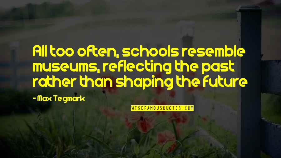 Past Shaping Future Quotes By Max Tegmark: All too often, schools resemble museums, reflecting the