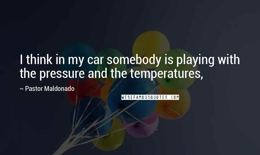 Pastor Maldonado quotes: I think in my car somebody is playing with the pressure and the temperatures,