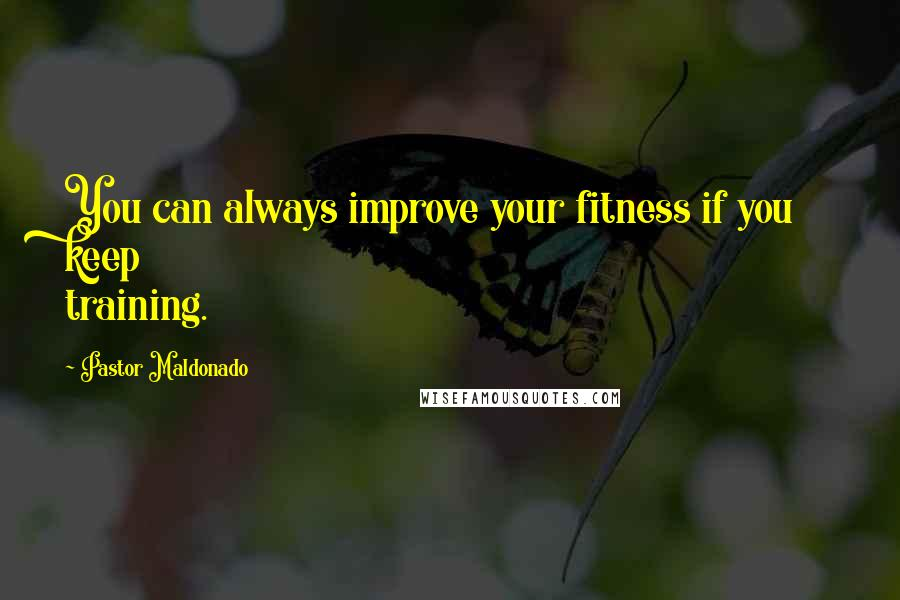 Pastor Maldonado quotes: You can always improve your fitness if you keep training.
