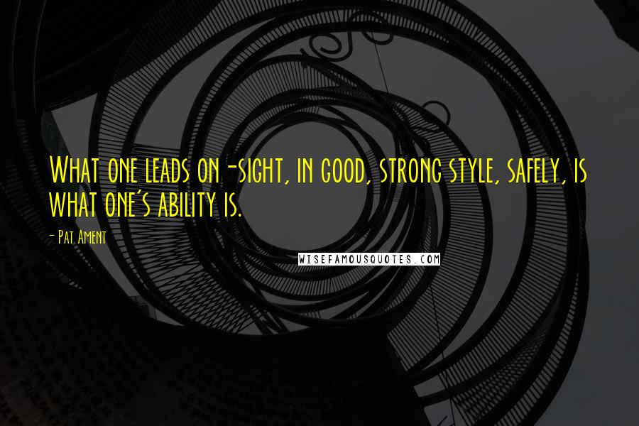 Pat Ament quotes: What one leads on-sight, in good, strong style, safely, is what one's ability is.