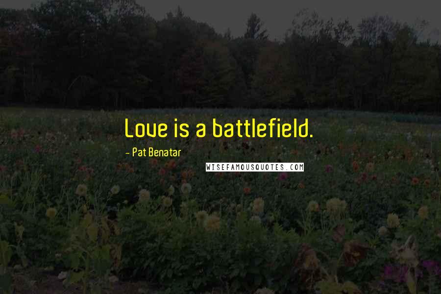Pat Benatar quotes: Love is a battlefield.