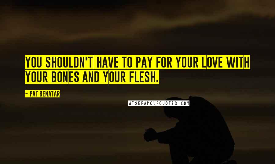 Pat Benatar quotes: You shouldn't have to pay for your love with your bones and your flesh.