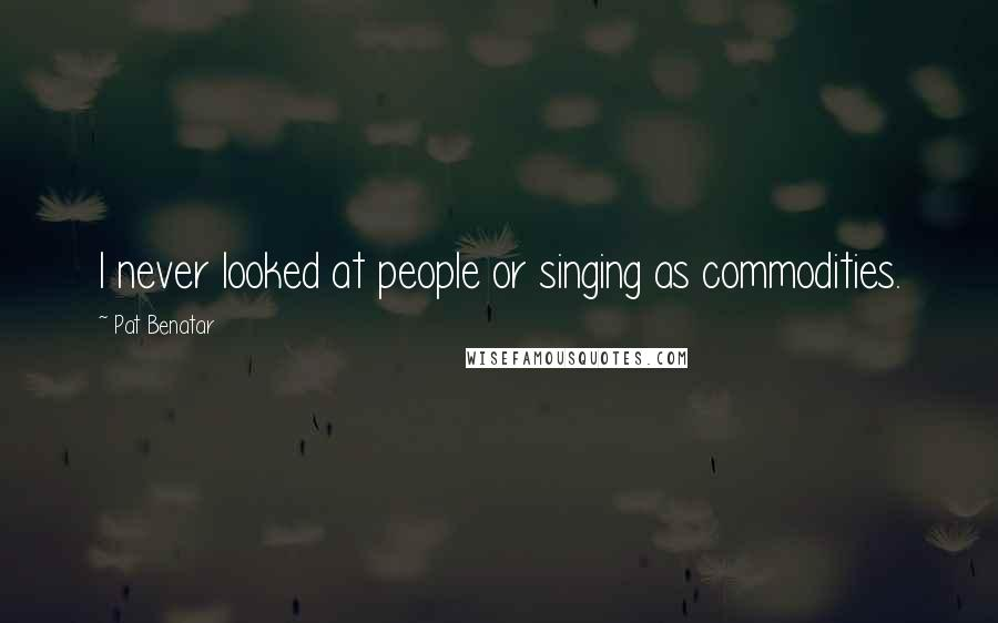 Pat Benatar quotes: I never looked at people or singing as commodities.