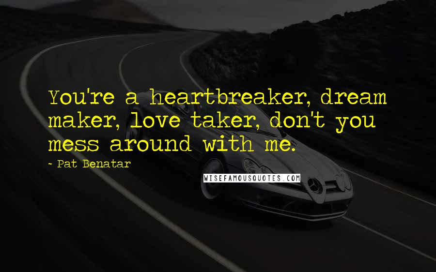 Pat Benatar quotes: You're a heartbreaker, dream maker, love taker, don't you mess around with me.
