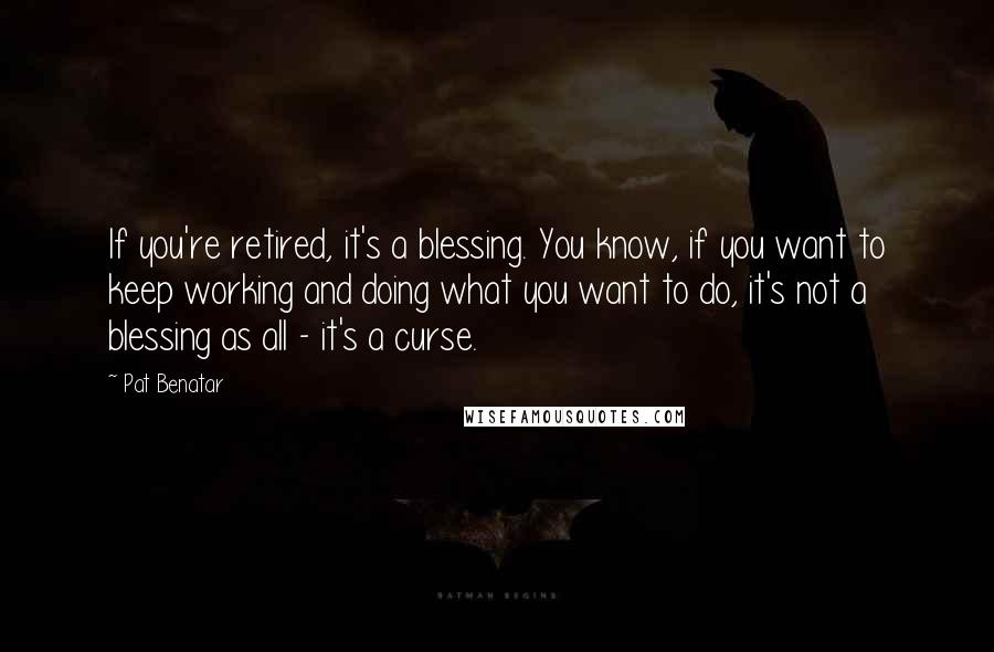 Pat Benatar quotes: If you're retired, it's a blessing. You know, if you want to keep working and doing what you want to do, it's not a blessing as all - it's a