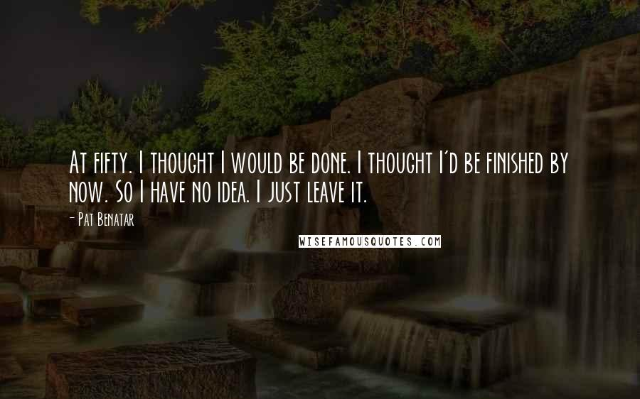 Pat Benatar quotes: At fifty. I thought I would be done. I thought I'd be finished by now. So I have no idea. I just leave it.