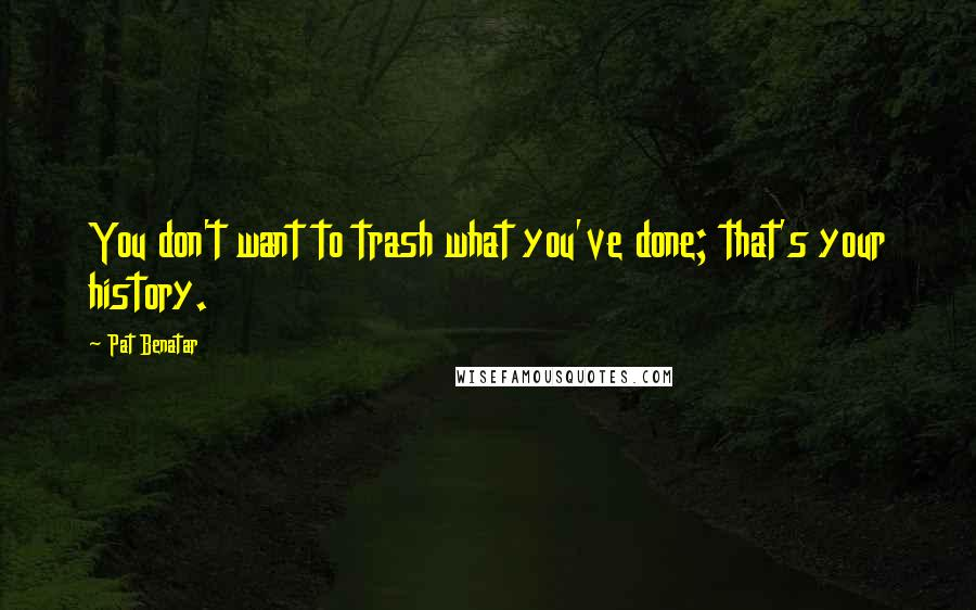 Pat Benatar quotes: You don't want to trash what you've done; that's your history.