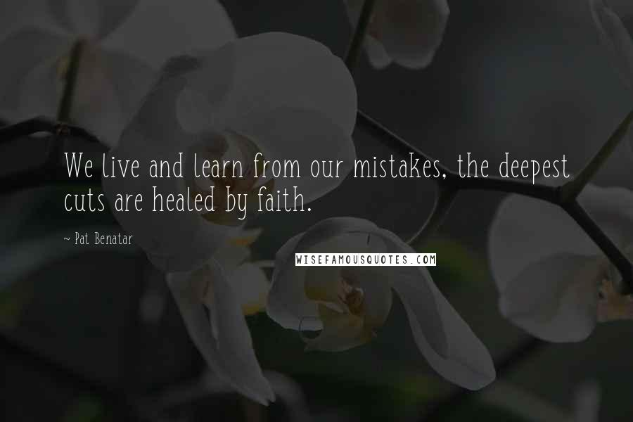 Pat Benatar quotes: We live and learn from our mistakes, the deepest cuts are healed by faith.