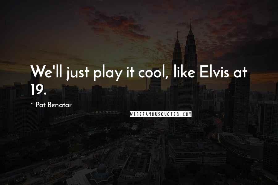Pat Benatar quotes: We'll just play it cool, like Elvis at 19.